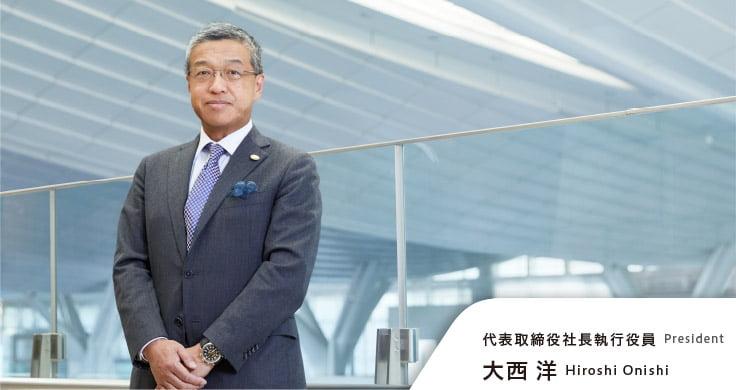 代表取締役社長執行役員 大西洋 President Hiroshi Onishi