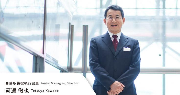 専務取締役執行役員 河邊徹也 Senior Managing Director Tetsuya kawabe