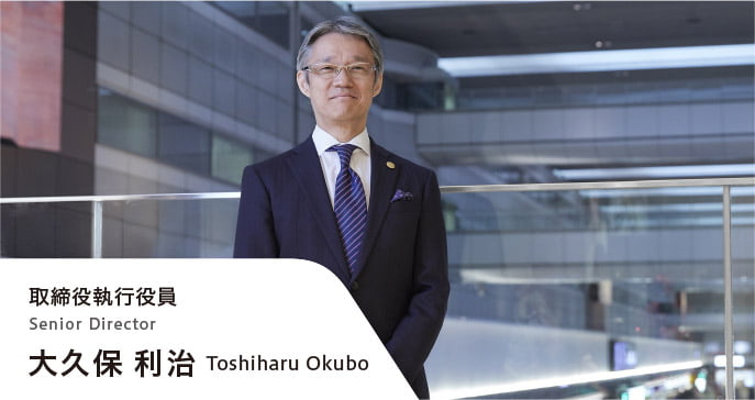 取締役執行役員 大久保利治 Senior Director Toshiharu Okubo